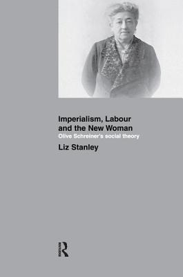 Imperialism, Labour and the New Woman: Olive Schreiner's Social Theory - Stanley, Liz