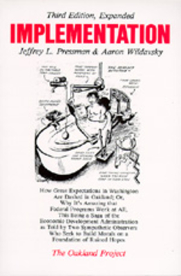 Implementation: How Great Expectations in Washington Are Dashed in Oakland; Or, Why It's Amazing That Federal Programs Work at All, This Being a Saga of the Economic Development Administration as Told by Two Sympathetic Observers Who Seek to Build... - Wildavsky, Aaron, and Pressman, Jeffrey L, and Wildavsky