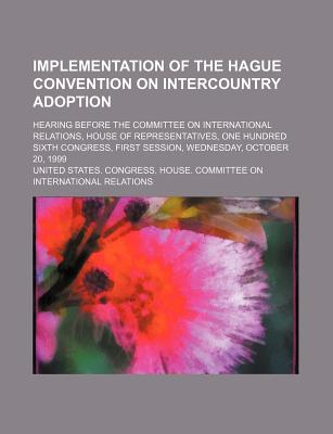 Implementation of the Hague Convention on Intercountry Adoption: Hearing Before the Committee on International Relations - United States Congressional House, and United States Congress House