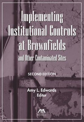 Implementing Institutional Controls at Brownfields and Other Contaminated Sites - Edwards, Amy L (Editor)