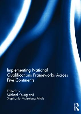 Implementing National Qualifications Frameworks Across Five Continents - Young, Michael (Editor), and Allais, Stephanie Matseleng (Editor)
