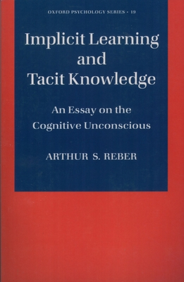 Implicit Learning and Tacit Knowledge: An Essay on the Cognitive Unconscious - Reber, Arthur S