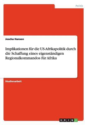 Implikationen Fur Die Us-Afrikapolitik Durch Die Schaffung Eines Eigenstandigen Regionalkommandos Fur Afrika - Hansen, Joscha