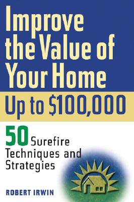 Improve the Value of Your Home Up to $100,000: 50 Surefire Techniques and Strategies - Irwin, Robert