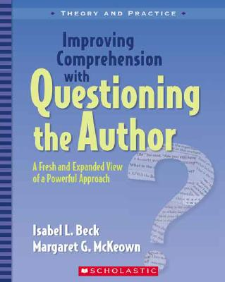 Improving Comprehension with Questioning the Author: A Fresh and Expanded View of a Powerful Approach - Beck, Isabel L, PhD, and McKeown, Margaret G, PhD
