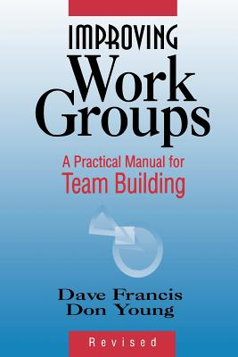 Improving Work Groups: A Practical Manual for Team Building - Francis, Dave, and Young D, D, and Young, Don
