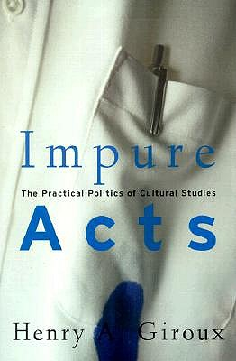 Impure Acts: The Practical Politics of Cultural Studies - Giroux, Henry A