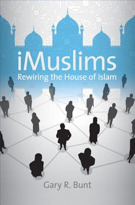 iMuslims: Rewiring the House of Islam - Bunt, Gary R