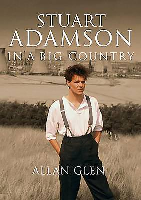 In a Big Country: The Stuart Adamson Story - Allan, Glen, and Rankin, Ian (Foreword by)