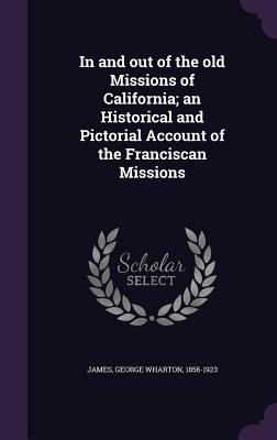 In and Out of the Old Missions of California; An Historical and Pictorial Account of the Franciscan Missions - James, George Wharton
