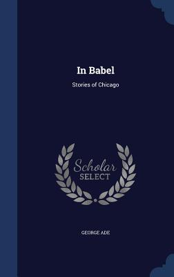 In Babel: Stories of Chicago - Ade, George