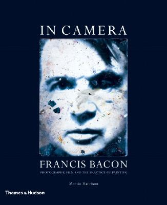 In Camera: Francis Bacon: Photography, Film and the Practice of Painting - Harrison, Martin