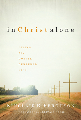 In Christ Alone: Living the Gospel Centered Life - Ferguson, Sinclair B