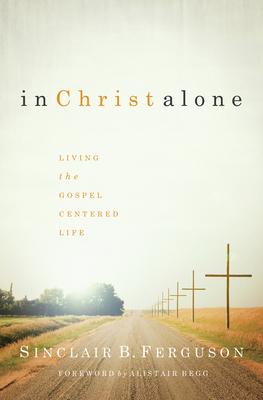 In Christ Alone: Living the Gospel Centered Life - Ferguson, Sinclair B