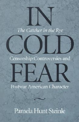 In Cold Fear: The Catcher in the Rye Censorship Controversies and Postwar American Character - Steinle, Pamela Hunt