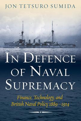 In Defence of Naval Supremacy: Finance, Technology, and British Naval Policy, 1889-1914 - Sumida, Jon Tetsuro, Professor