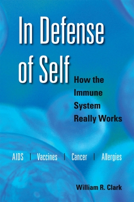 In Defense of Self: How the Immune System Really Works - Clark, William R