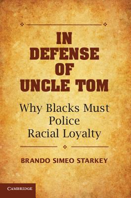 In Defense of Uncle Tom: Why Blacks Must Police Racial Loyalty - Starkey, Brando Simeo