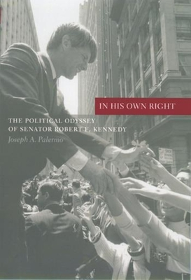 In His Own Right: The Political Odyssey of Senator Robert F. Kennedy - Palermo, Joseph A, Professor