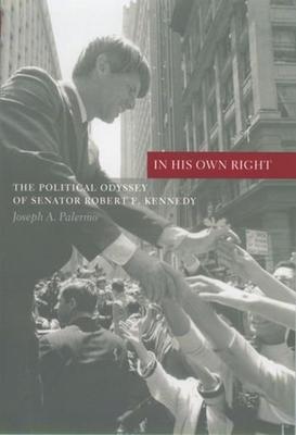 In His Own Right: The Political Odyssey of Senator Robert F. Kennedy - Palermo, Joseph