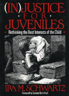 (In)Justice for Juveniles: Rethinking the Best Interests of the Child - Schwartz, Ira M
