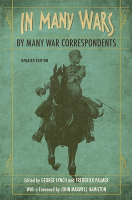 In Many Wars, by Many War Correspondents - Lynch, George (Editor), and Palmer, Frederick (Editor), and Hamilton, John Maxwell (Foreword by)