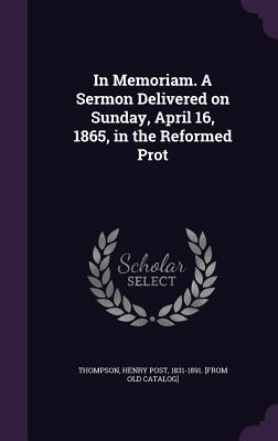 In Memoriam. a Sermon Delivered on Sunday, April 16, 1865, in the Reformed Prot - Thompson, Henry Post 1831-1891 [From O (Creator)