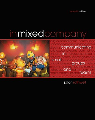 In Mixed Company: Communicating in Small Groups and Teams - Rothwell, J Dan, Professor