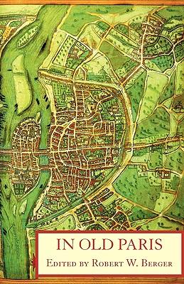 In Old Paris: An Anthology of Source Descriptions, 1323-1790 - Jean De Jandun, De Jandun, and Guillebert De Mets, De Mets, and De Jandun, Jean