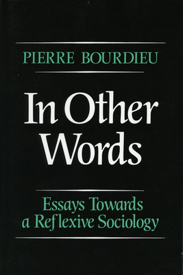 In Other Words: Essays Toward a Reflexive Sociology - Bourdieu, Pierre, Professor, and Pierre, Bourdieu, and Adamson, Matthew (Translated by)