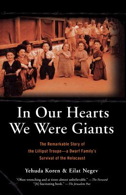 In Our Hearts We Were Giants: The Remarkable Story of the Lilliput Troupe--A Dwarf Family's Survival of the Holocaust - Koren, Yehuda, and Negev, Eilat