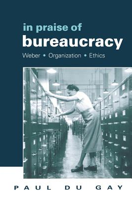In Praise of Bureaucracy: Weber - Organization - Ethics - Du Gay, Paul