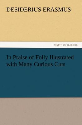 In Praise of Folly Illustrated with Many Curious Cuts - Erasmus, Desiderius