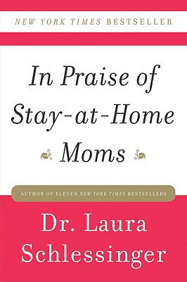 In Praise of Stay-At-Home Moms - Schlessinger, Laura C, Dr.