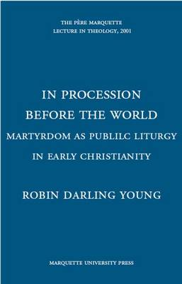 In Processing Before the World: Martyrdom as Public Liturgy in Early Christianity - Young, Robin Darling