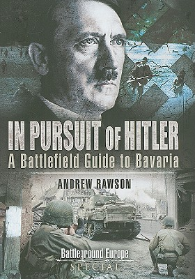In Pursuit of Hitler: Battles Through the Nazi Heartland March to May 1945 - Rawson, Andrew