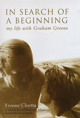 In Search of a Beginning: My Life with Graham Greene - Cloetta, Yvonne, and Allain, Marie-Francoise (Retold by), and Cameron, Euan (Translated by)