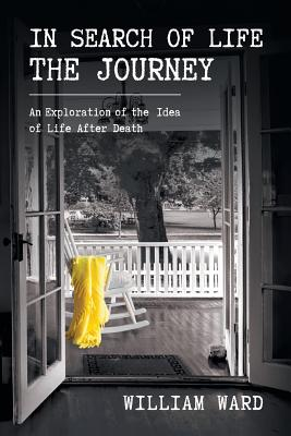 In Search of Life the Journey: An Exploration of the Idea of Life After Death - Ward, William