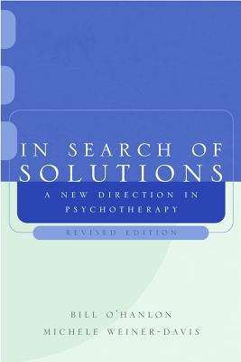 In Search of Solutions: A New Direction in Psychotherapy - O'Hanlon, Bill, M.S., and Weiner-Davis, Michele