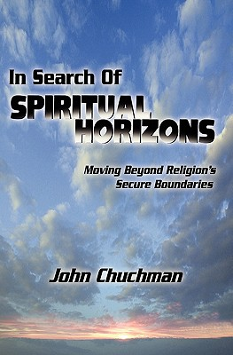 In Search of Spiritual Horizons: Moving Beyond Religion's Secure Boundaries - Chuchman, John