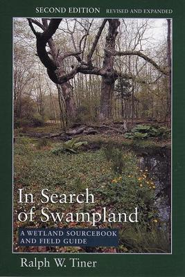 In Search of Swampland: A Wetland Sourcebook and Field Guide - Tiner, Ralph W, Jr.