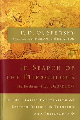 In Search of the Miraculous: The Definitive Exploration of G. I. Gurdjieff's Mystical Thought and Universal View - Ouspensky, P D, and Williamson, Marianne (Introduction by)