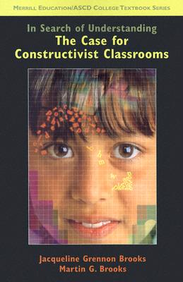 In Search of Understanding: The Case for Constructivist Classrooms - Brooks, Jacqueline, and Brooks, Martin