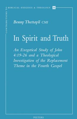 In Spirit and Truth: An Exegetical Study of John 4:19-26 and a Theological Investigation of the Replacement Theme in the Fourth Gospel - Thettayil, B