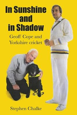 In Sunshine and in Shadow: Geoff Cope and Yorkshire Cricket - Chalke, Stephen