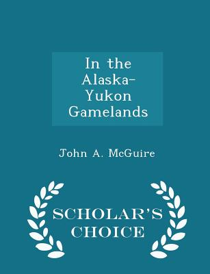 In the Alaska-Yukon Gamelands - Scholar's Choice Edition - McGuire, John A