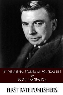 In the Arena: Stories of Political Life - Tarkington, Booth