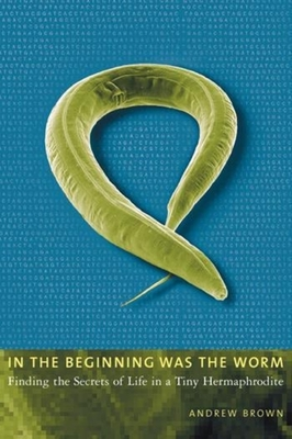 In the Beginning Was the Worm: Finding the Secrets of Life in a Tiny Hermaphrodite - Brown, Andrew
