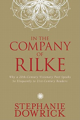 In the Company of Rilke: Why a 20th-Century Visionary Poet Speaks So Eloquently to 21st-Century Readers - Dowrick, Stephanie