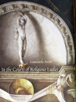 In the Courts of Religious Ladies: Art, Vision, and Pleasure in Italian Renaissance Convents - Periti, Giancarla, Ms.